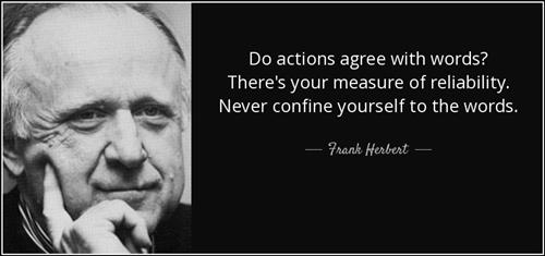 Do actions agree with words? There's your measure of reliability. Never confine yourself to the words. - Frank Herbert